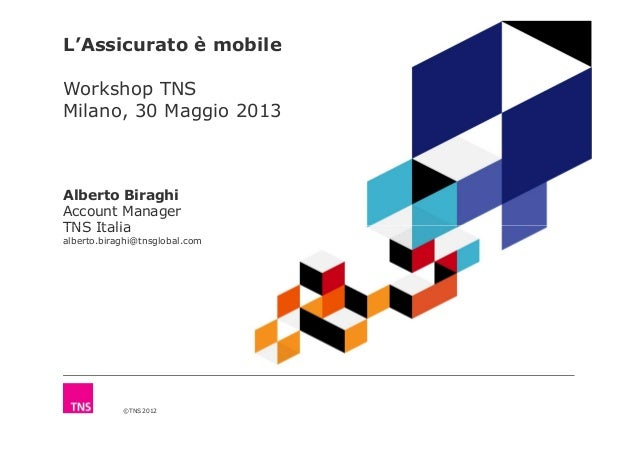 L'Assicurato è mobile Workshop TNS Milano, 30 Maggio 2013 Alberto Biraghi Account Manager TNS Italia ©TNS 2012 TNS Italia ...