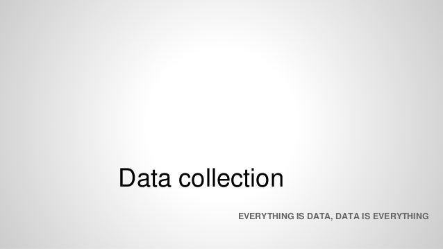 Data collection EVERYTHING IS DATA, DATA IS EVERYTHING