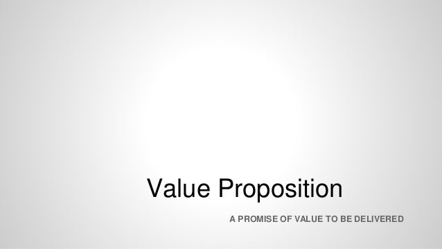 Value Proposition A PROMISE OF VALUE TO BE DELIVERED