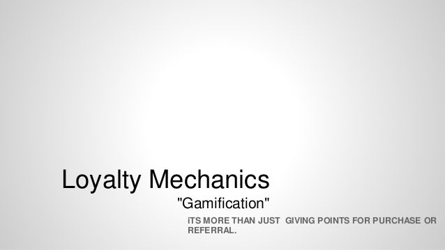 """Loyalty Mechanics """"Gamification"""" iTS MORE THAN JUST GIVING POINTS FOR PURCHASE OR REFERRAL."""