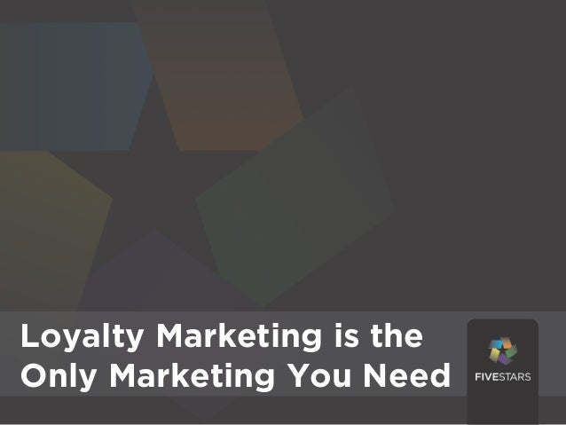 Loyalty Marketing Is the theLoyalty Marketing isOnly Marketing You NeedOnly Marketing You Need