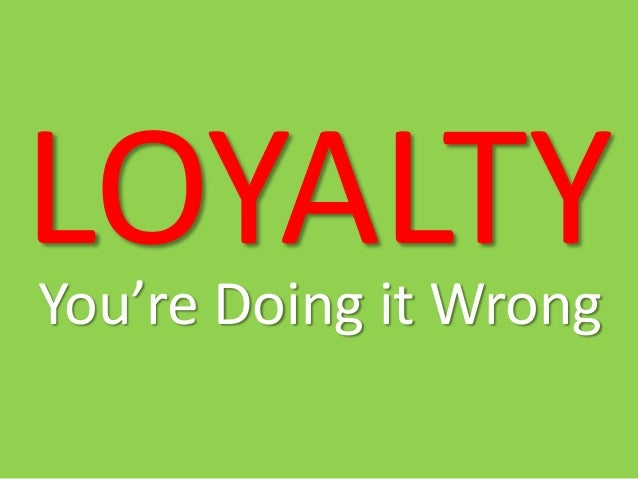LOYALTY You're Doing it Wrong
