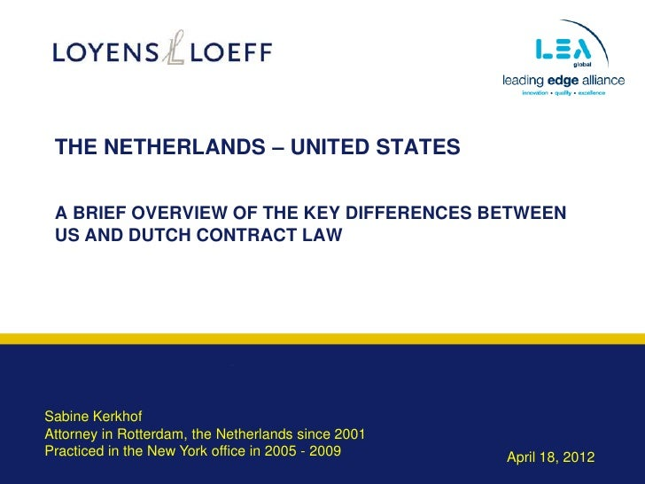 THE NETHERLANDS – UNITED STATES A BRIEF OVERVIEW OF THE KEY DIFFERENCES BETWEEN US AND DUTCH CONTRACT LAWSabine KerkhofAtt...