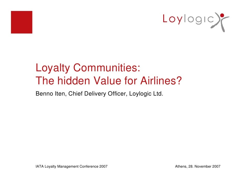Loyalty Communities: The hidden Value for Airlines? Benno Iten, Chief Delivery Officer, Loylogic Ltd.     IATA Loyalty Man...