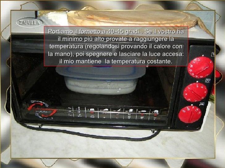 Portiamo il fornetto a 40-45 gradi . Se il vostro ha    il minimo più alto provate a raggiungere la temperatura (regolando...