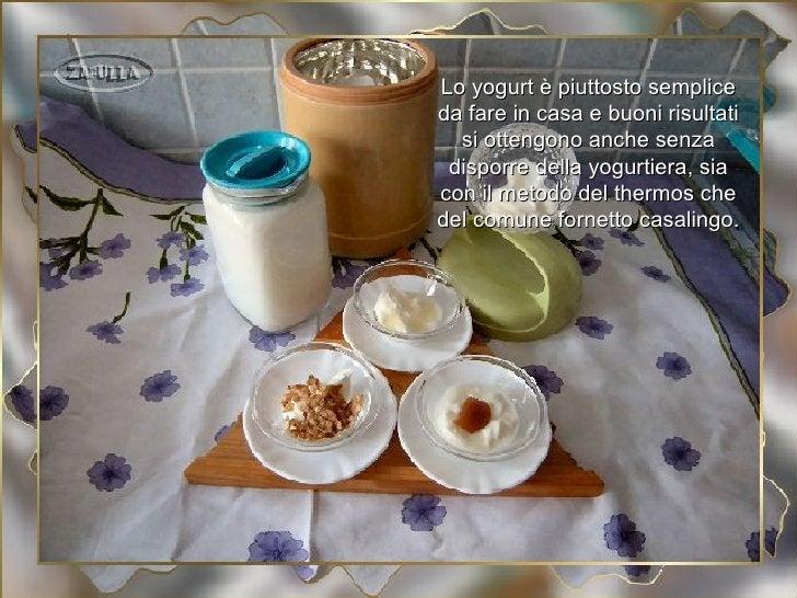 Lo yogurt è piuttosto sempliceda fare in casa e buoni risultati  si ottengono anche senza disporre della yogurtiera, siaco...