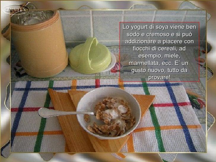 Lo yogurt di soya viene ben sodo e cremoso e si può addizionare a piacere con    fiocchi di cereali, ad       esempio, mie...