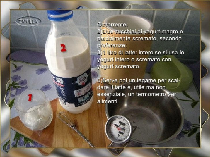 Occorrente:2)Due cucchiai di yogurt magro oparzialmente scremato, secondopreferenze;3)1 litro di latte: intero se si usa l...
