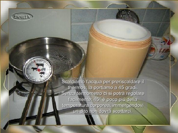 Scaldiamo l'acqua per preriscaldare il  thermos; la portiamo a 45 gradi.Senza termometro ci si potrà regolare   facilmente...