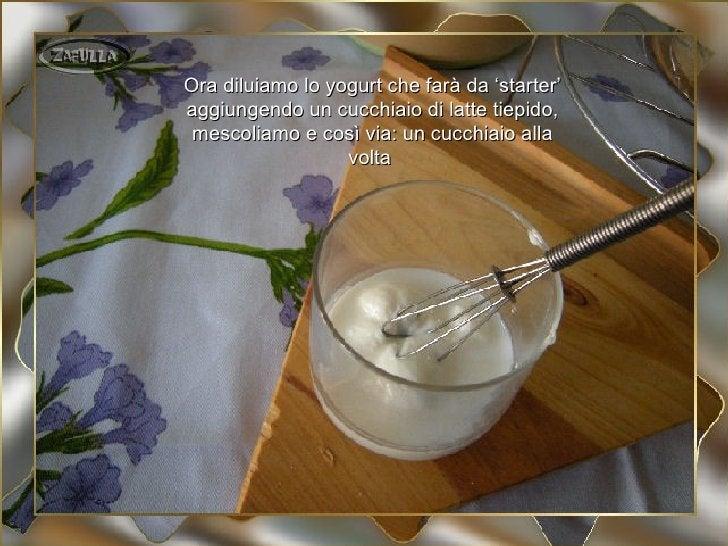 Ora diluiamo lo yogurt che farà da 'starter'aggiungendo un cucchiaio di latte tiepido, mescoliamo e così via: un cucchiaio...