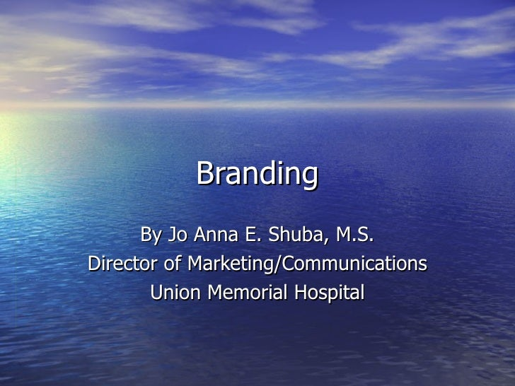 Branding By Jo Anna E. Shuba, M.S. Director of Marketing/Communications Union Memorial Hospital