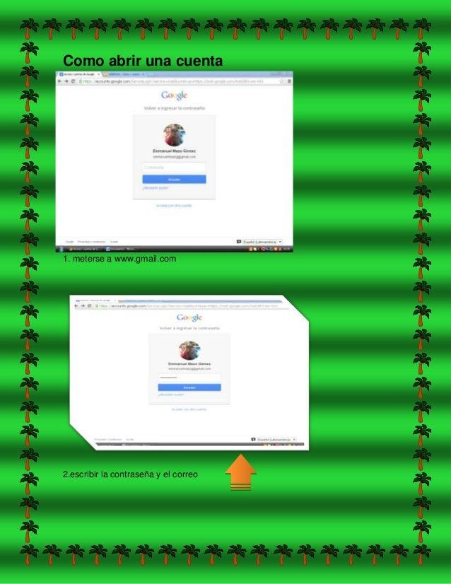 Como abrir una cuenta 1. meterse a www.gmail.com 2.escribir la contraseña y el correo