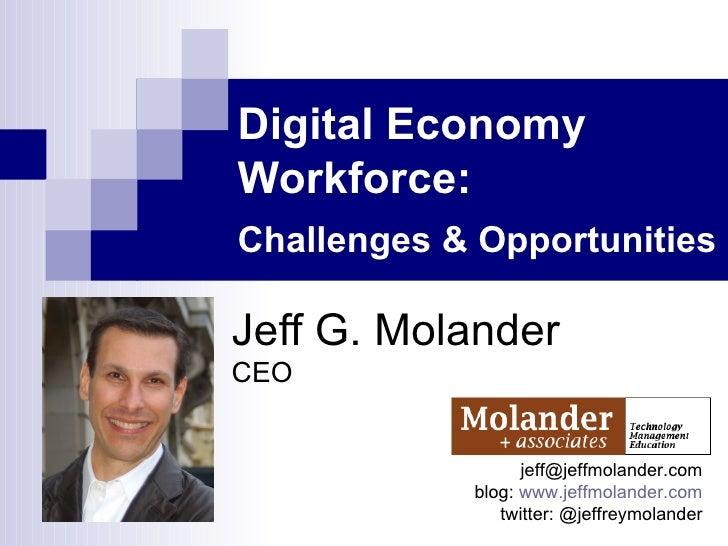 Digital Economy Workforce:  Challenges & Opportunities   Jeff G. Molander CEO [email_address] blog:  www.jeffmolander.com ...