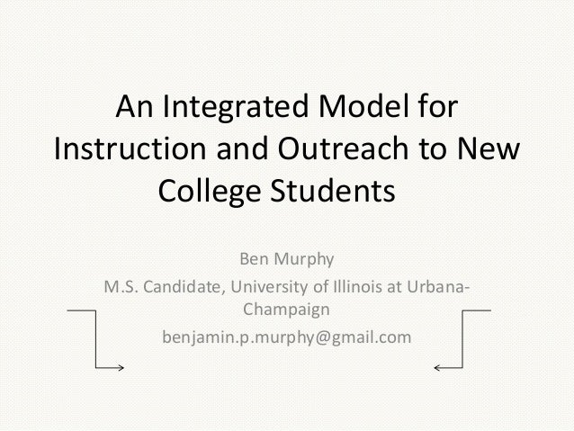 An Integrated Model forInstruction and Outreach to NewCollege StudentsBen MurphyM.S. Candidate, University of Illinois at ...