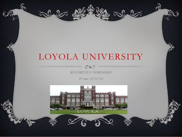 LOYOLA UNIVERSITY     BY:CORTNEY NORTHERN         6th hour 12/11/12