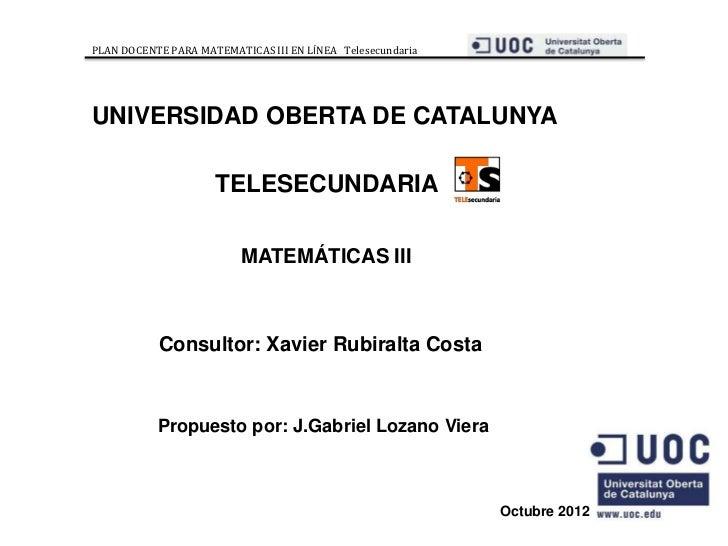 PLAN DOCENTE PARA MATEMATICAS III EN LÍNEA TelesecundariaUNIVERSIDAD OBERTA DE CATALUNYA                     TELESECUNDARI...