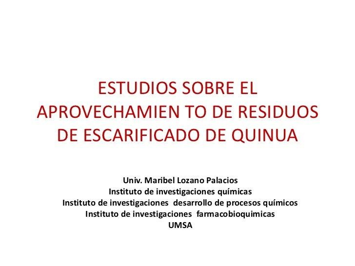 ESTUDIOS SOBRE ELAPROVECHAMIEN TO DE RESIDUOS  DE ESCARIFICADO DE QUINUA                    Univ. Maribel Lozano Palacios ...