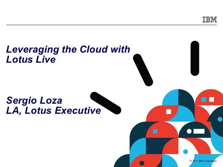 <ul>Leveraging the Cloud with Lotus Live Sergio Loza <li>LA, Lotus Executive </li></ul>