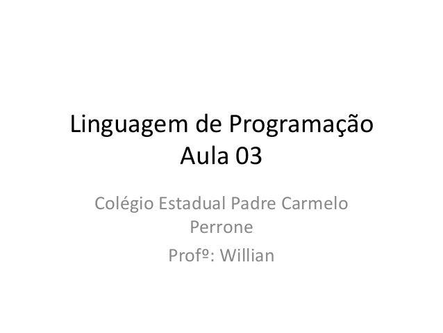 Linguagem de Programação Aula 03 Colégio Estadual Padre Carmelo Perrone Profº: Willian