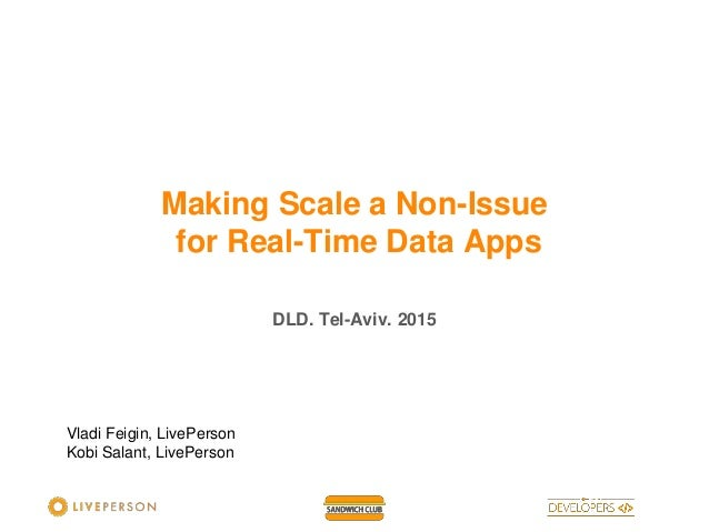 DLD. Tel-Aviv. 2015 Making Scale a Non-Issue for Real-Time Data Apps Vladi Feigin, LivePerson Kobi Salant, LivePerson
