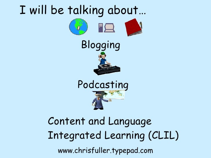 Blogging Podcasting Content and Language Integrated Learning (CLIL) I will be talking about… www.chrisfuller.typepad.com