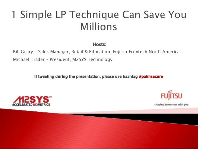 1 Simple LP Technique Can Save You Millions Hosts: Bill Geary – Sales Manager, Retail & Education, Fujitsu Frontech North ...