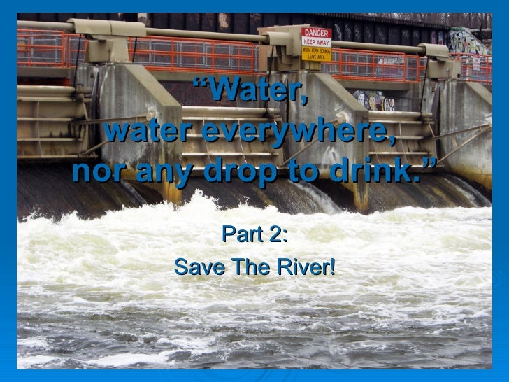 """"""" Water,  water everywhere,  nor any drop to drink."""" Part 2: Save The River!"""