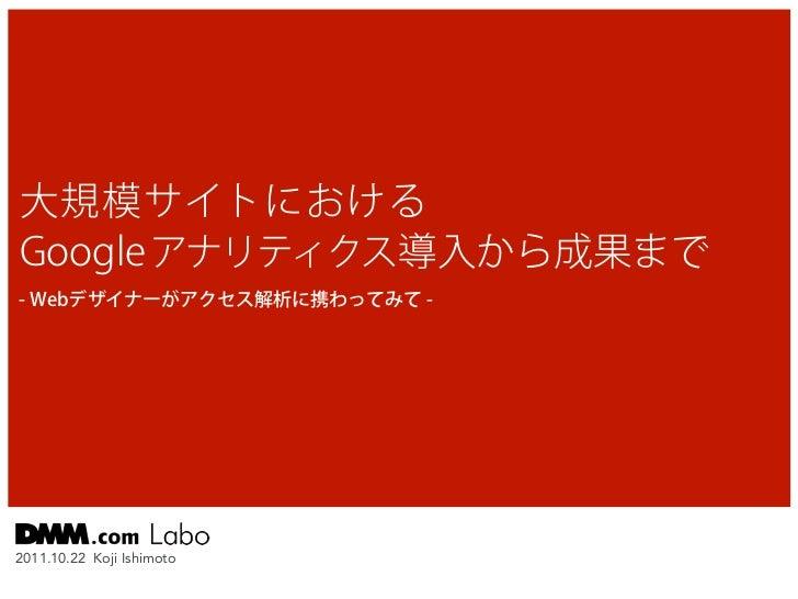 大規模サイトにおけるGoogle アナリティクス導入から成果まで- Webデザイナーがアクセス解析に携わってみて -2011.10.22 Koji Ishimoto