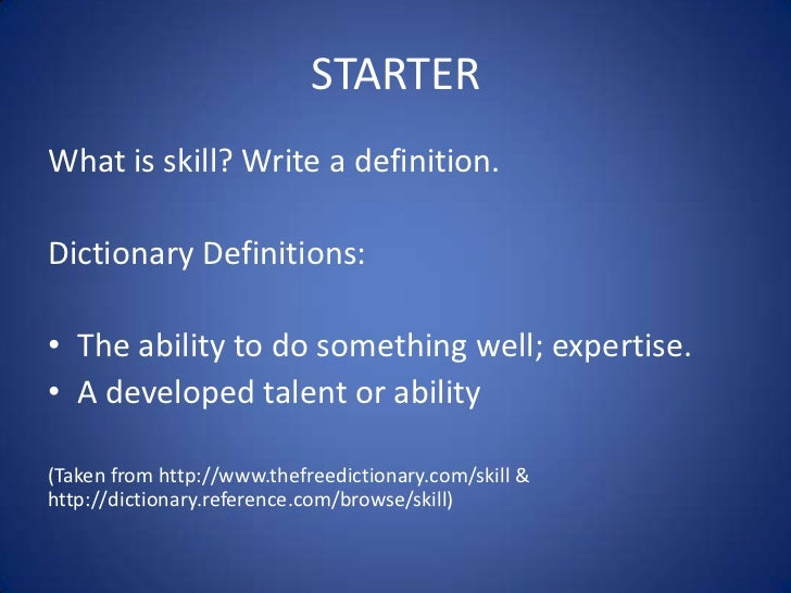 STARTERWhat is skill? Write a definition.Dictionary Definitions:• The ability to do something well; expertise.• A develope...