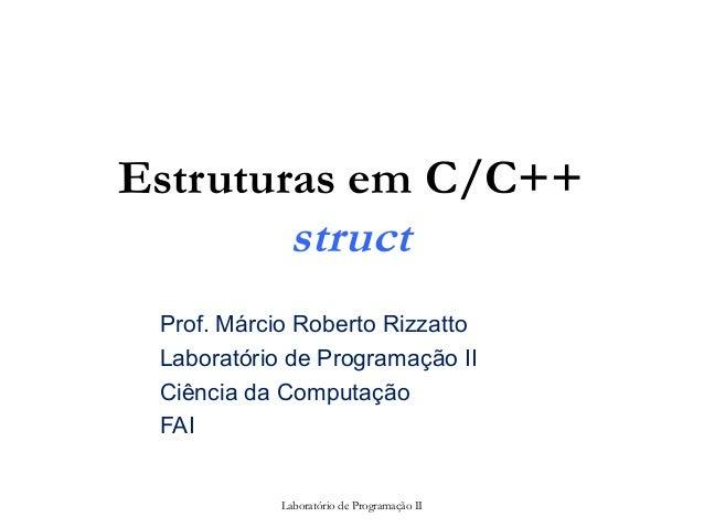 Estruturas em C/C++ struct Prof. Márcio Roberto Rizzatto Laboratório de Programação II Ciência da Computação FAI Laboratór...