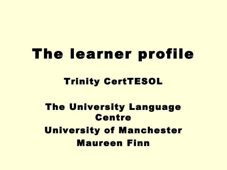 The learner profile    Trinity CertTESOL The University Language          Centre University of Manchester      Maureen Finn