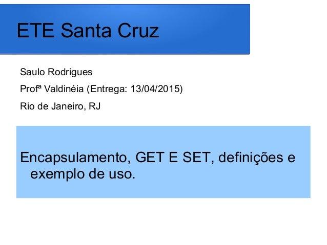 ETE Santa Cruz Saulo Rodrigues Profª Valdinéia (Entrega: 13/04/2015) Rio de Janeiro, RJ Encapsulamento, GET E SET, definiç...