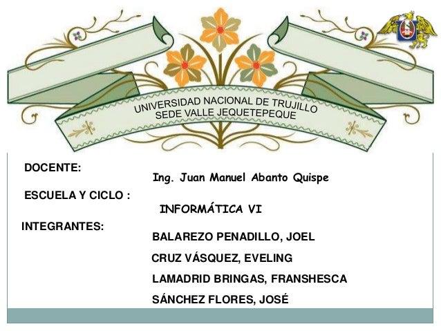 DOCENTE: Ing. Juan Manuel Abanto Quispe ESCUELA Y CICLO : INFORMÁTICA VI INTEGRANTES: CRUZ VÁSQUEZ, EVELING LAMADRID BRING...