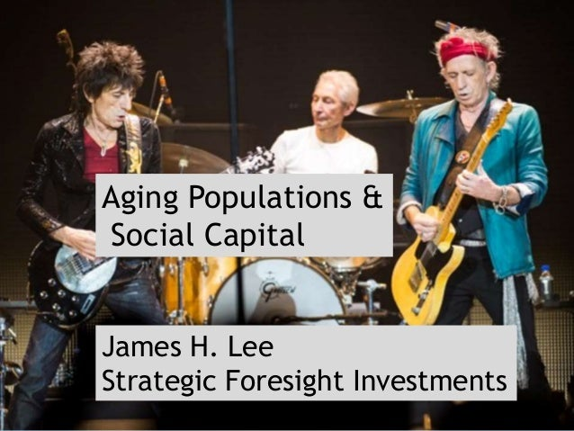Aging Populations & Social Capital James H. Lee Strategic Foresight Investments