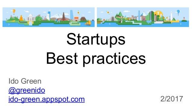 Startups Best practices Ido Green @greenido ido-green.appspot.com 2/2017