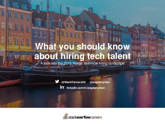 What you should know about hiring tech talent A look into the 2015 Nordic technical hiring landscape @StackCareersUK @ange...
