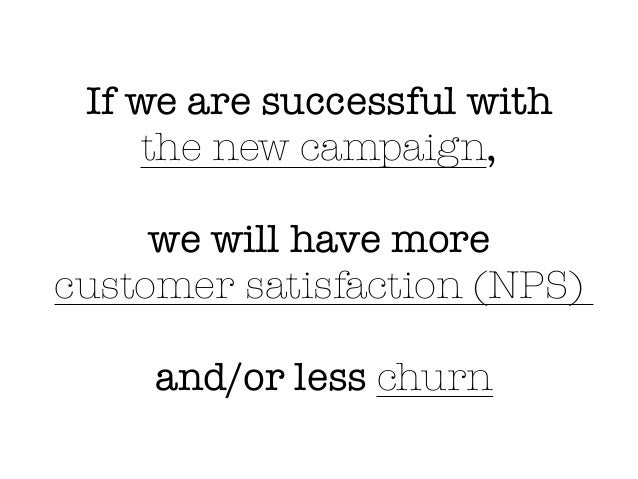 If we are successful with the new campaign, we will have more customer satisfaction (NPS) and/or less churn