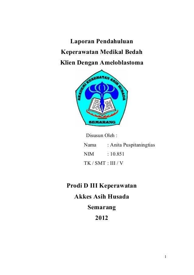 Laporan PendahuluanKeperawatan Medikal BedahKlien Dengan AmeloblastomaDisusun Oleh :Nama : Anita PuspitaningtiasNIM : 10.8...