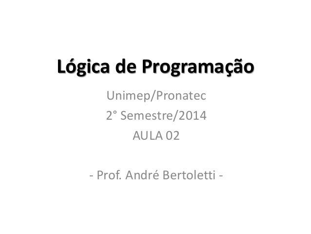 Lógica de Programação  Unimep/Pronatec  2° Semestre/2014  AULA 02  - Prof. André Bertoletti -