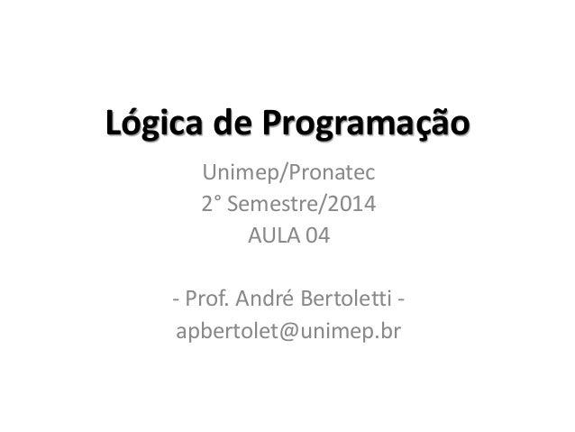 Lógica de Programação  Unimep/Pronatec  2° Semestre/2014  AULA 04  - Prof. André Bertoletti -  apbertolet@unimep.br