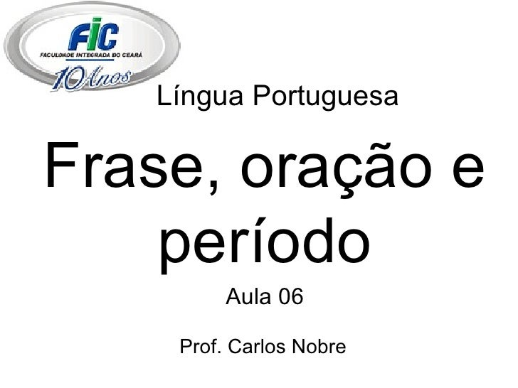 Língua Portuguesa Frase, oração e período Aula 06 Prof. Carlos Nobre