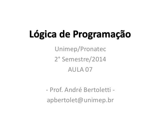 Lógica de Programação  Unimep/Pronatec  2° Semestre/2014  AULA 07  - Prof. André Bertoletti -  apbertolet@unimep.br