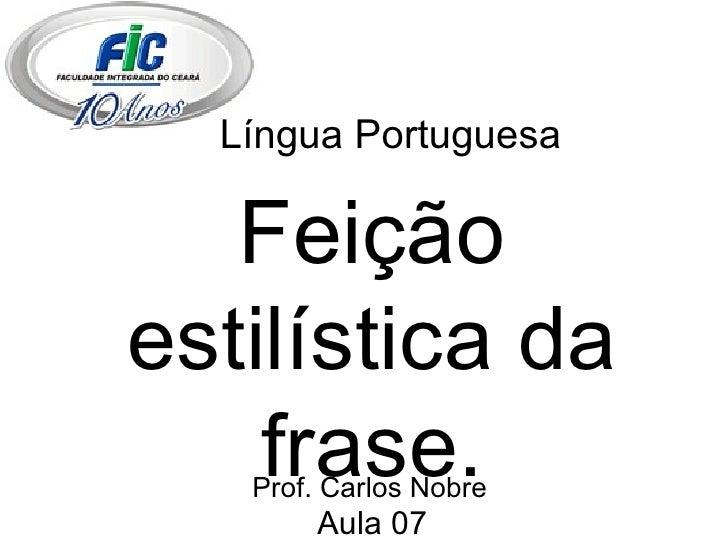 Língua Portuguesa Feição estilística da frase. Aula 07 Prof. Carlos Nobre