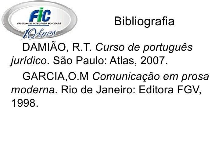 Bibliografia <ul><li>DAMIÃO, R.T.  Curso de português jurídico . São Paulo: Atlas, 2007. </li></ul><ul><li>GARCIA,O.M  Com...
