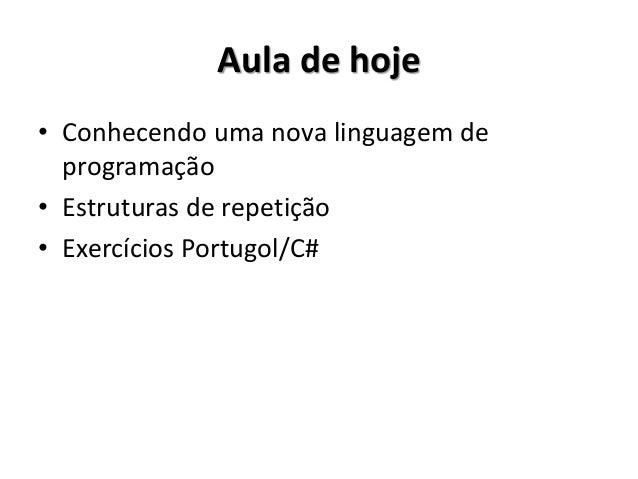 Aula de hoje  •Conhecendo uma nova linguagem de programação  •Estruturas de repetição  •Exercícios Portugol/C#