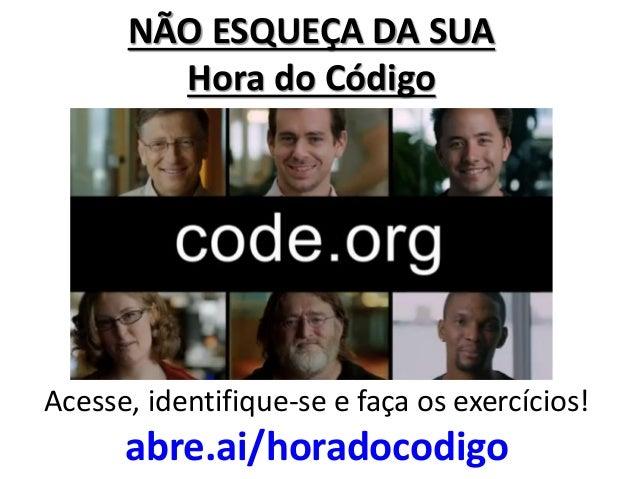 NÃO ESQUEÇA DA SUA Hora do Código  Acesse, identifique-se e faça os exercícios!  abre.ai/horadocodigo