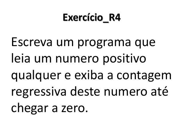 Exercício_R4 Resolução em Portugol Studio  Repare nas diferenças quando se faz uma contagem regressiva: 1) Na inicializaçã...
