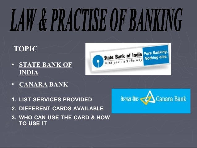TOPIC• STATE BANK OF  INDIA• CANARA BANK1. LIST SERVICES PROVIDED2. DIFFERENT CARDS AVAILABLE3. WHO CAN USE THE CARD & HOW...