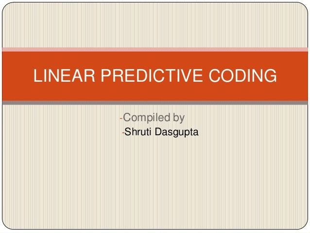 LINEAR PREDICTIVE CODING -Compiled by -Shruti Dasgupta