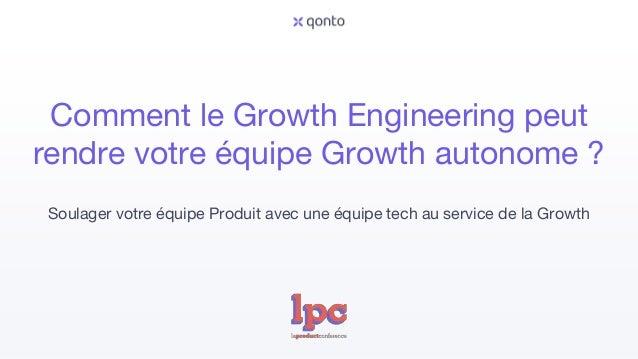 Comment le Growth Engineering peut rendre votre équipe Growth autonome ? Soulager votre équipe Produit avec une équipe tec...